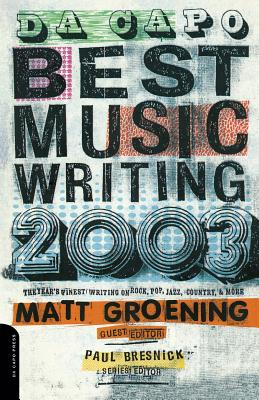 Da Capo Best Music Writing 2003: The Year's Finest Writing on Rock, Pop, Jazz, Country & More - Groening, Matt (Editor), and Bresnick, Paul (Editor)