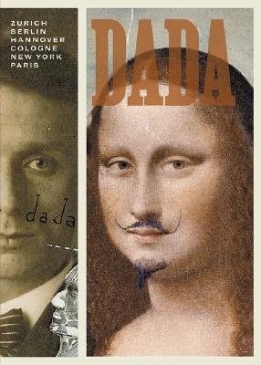 Dada: Zurich, Berlin, Hannover, Cologne, New York, Paris -