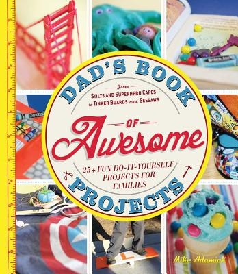 Dad's Book of Awesome Projects: From Stilts and Superhero Capes to Tinker Boards and Seesaws, 25+ Fun Do-It-Yourself Projects for Families - Adamick, Mike