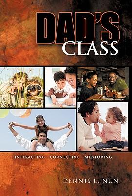 Dad's Class: Interacting Connecting Mentoring - Dennis L Nun, L Nun