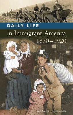 Daily Life in Immigrant America, 1870-1920 - Alexander, June Granatir