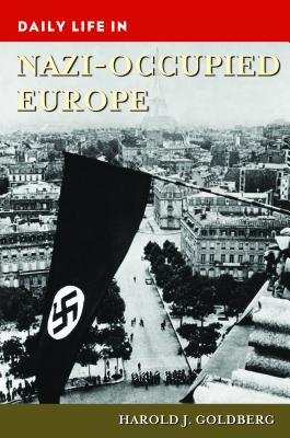Daily Life in Nazi-Occupied Europe - Goldberg, Harold J