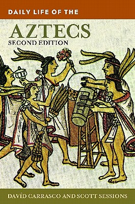 Daily Life of the Aztecs - Carrasco, David, and Sessions, Scott