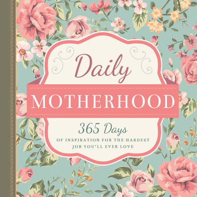 Daily Motherhood: 365 Days of Inspiration for the Hardest Job You'll Ever Love -