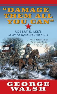Damage Them All You Can: Robert E. Lee's Army of Northern Virginia - Walsh, George, and Walsh