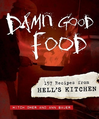Damn Good Food: 157 Recipes from Hell's Kitchen - Omer, Mitch, and Bauer, Ann