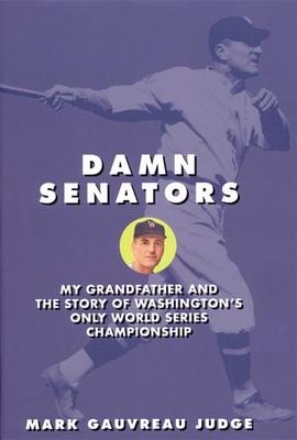 Damn Senators: My Grandfather and the Story of Washington's Only World Series Championship - Judge, Mark G