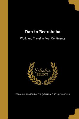 Dan to Beersheba - Colquhoun, Archibald R (Archibald Ross) (Creator)
