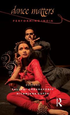 Dance Matters: Performing India - Chakravorty, Pallabi (Editor), and Gupta, Nilanjana (Editor)