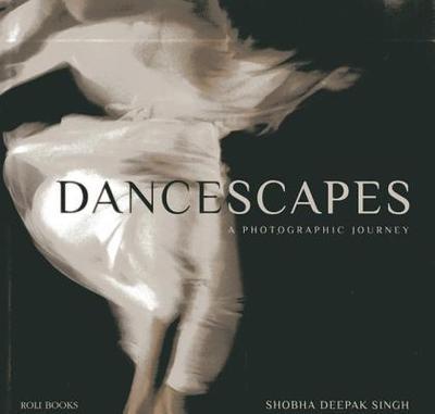 Dancescapes: A Photographic Journey - Deepak Singh, Shobha