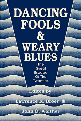 Dancing Fools and Weary Blues: The Great Escape of the Twenties - Broer, Lawrence R, and Walther, John D (Editor)