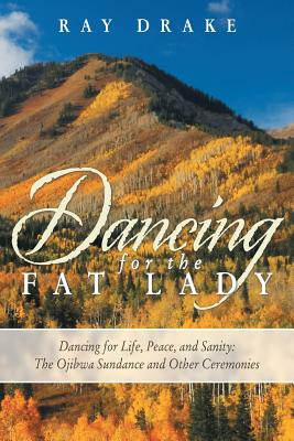 Dancing for the Fat Lady: Dancing for Life, Peace, and Sanity: The Ojibwa Sundance and Other Ceremonies - Drake, Ray