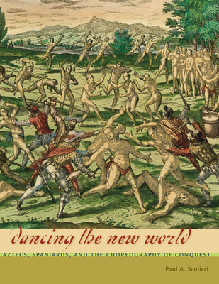 Dancing the New World: Aztecs, Spaniards, and the Choreography of Conquest - Scolieri, Paul A