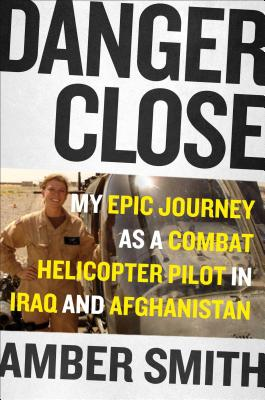 Danger Close: One Woman's Epic Journey as a Combat Helicopter Pilot in Afghanistan - Smith, Amber