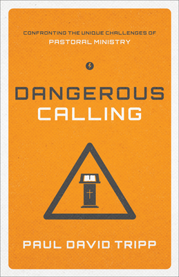 Dangerous Calling: Confronting the Unique Challenges of Pastoral Ministry - Tripp, Paul David, M.DIV., D.Min.