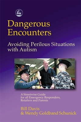 Dangerous Encounters - Avoiding Perilous Situations with Autism: A Streetwise Guide for All Emergency Responders, Retailers and Parents - Schunick, Wendy, and Davis, Bill