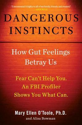 Dangerous Instincts: How Gut Feelings Betray Us - O'Toole, Mary Ellen, Ph.D., and Bowman, Alisa