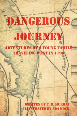 Dangerous Journey: Adventures of a Young Family Traveling West in 1799 - Murray, C B