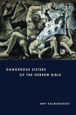 Dangerous Sisters of the Hebrew Bible - Kalmanofsky, Amy