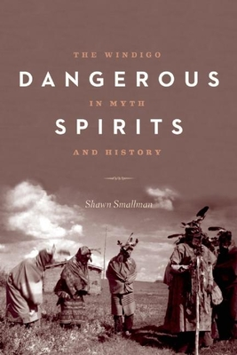 Dangerous Spirits: The Windigo in Myth and History - Smallman, Shawn, and Dillon, Grace (Foreword by)