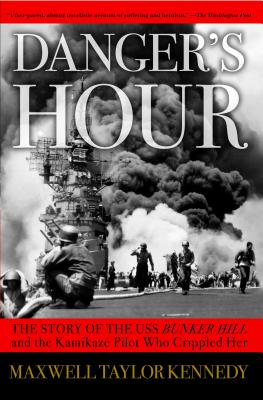 Danger's Hour: The Story of the USS Bunker Hill and the Kamikaze Pilot Who Crippled Her - Kennedy, Maxwell Taylor