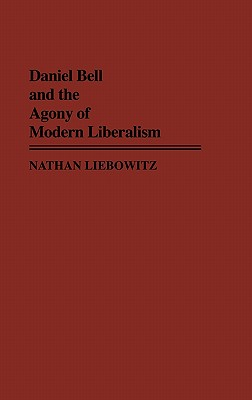 Daniel Bell and the Agony of Modern Liberalism - Liebowitz, Nathan