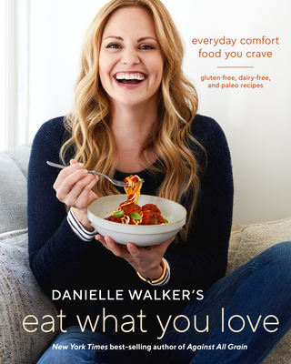 Danielle Walker's Eat What You Love: Everyday Comfort Food You Crave; Gluten-Free, Dairy-Free, and Paleo Recipes [a Cookbook] - Walker, Danielle