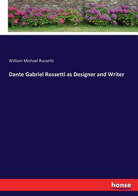 Dante Gabriel Rossetti as Designer and Writer - Rossetti, William Michael