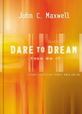 Dare to Dream . . . Then Do It: What Successful People Know and Do - Maxwell, John C