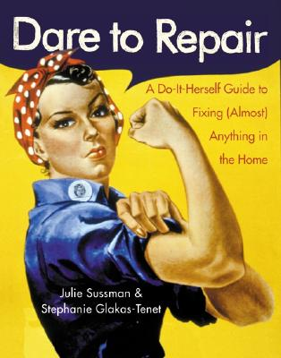 Dare to Repair: A Do-It-Herself Guide to Fixing (Almost) Anything in the Home - Sussman, Julie, and Glakas-Tenet, Stephanie, and Lampathakis, Yeorgos (Illustrator)