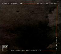 Dariusz Przybylski: Passio for 12 Voices - Andreas Bohn (bass); Andreas Lipowsky (tenor); Angelika Weber (alto); Eva Zwedberg (soprano); Evelin Kubitschek (soprano);...
