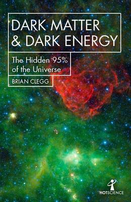 Dark Matter and Dark Energy: The Hidden 95% of the Universe - Clegg, Brian