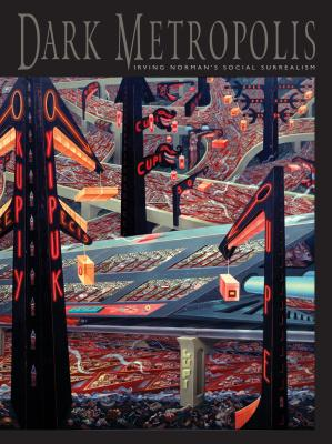 Dark Metropolis: Irving Norman's Social Surrealism - Norman, Irving, and Crocker Art Museum (Editor)