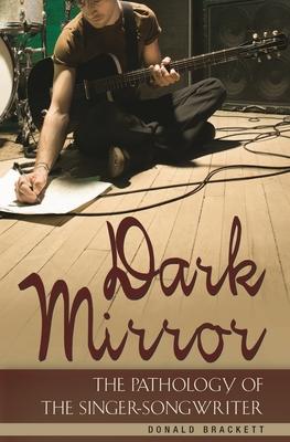 Dark Mirror: The Pathology of the Singer-Songwriter - Brackett, Donald