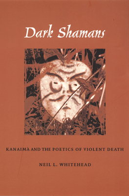 Dark Shamans: Kanaimà And the Poetics of Violent Death - Whitehead, Neil L, Ph.D.