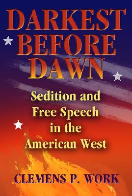 Darkest Before Dawn: Sedition and Free Speech in the American West - Work, Clemens P