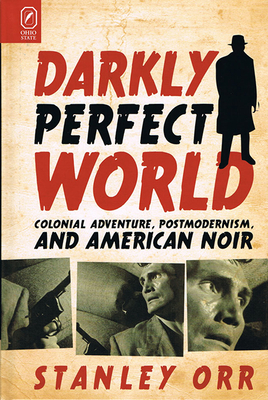 Darkly Perfect World: Colonial Adventure, Postmodernism, and American Noir - Orr, Stanley