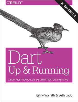 Dart: Up and Running: A New, Tool-Friendly Language for Structured Web Apps - Walrath, Kathy