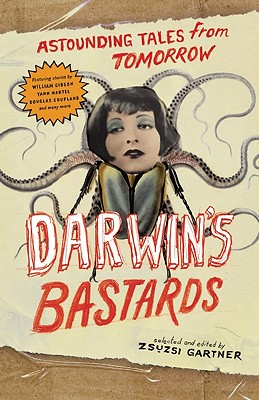 Darwin's Bastards: Astounding Tales from Tomorrow - Gartner, Zsuzsi (Editor), and Gibson, William, Dr. (Contributions by), and Martel, Yann (Contributions by)