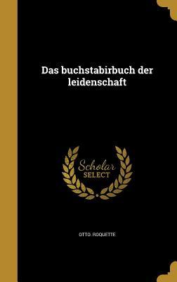 Das Buchstabirbuch Der Leidenschaft - Roquette, Otto