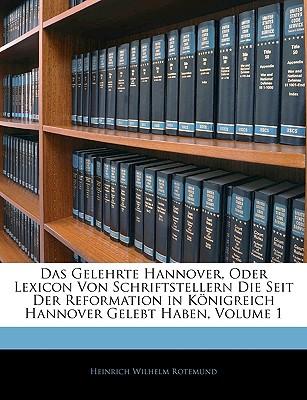 Das Gelehrte Hannover Oder Lexicon Von Schriftstellern Die Seit Der Reformation in K Nigreich Hannover Gelebt Haben - Rotemund, Heinrich Wilhelm