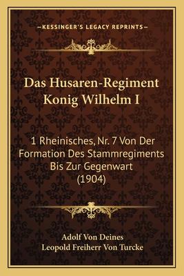 Das Husaren-Regiment Konig Wilhelm I: 1 Rheinisches, NR. 7 Von Der Formation Des Stammregiments Bis Zur Gegenwart (1904) - Deines, Adolf Von, and Turcke, Leopold Freiherr Von