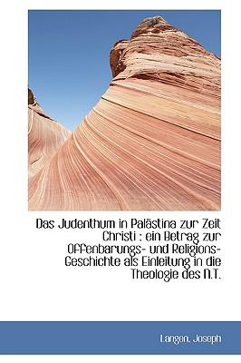 Das Judenthum in Pal Stina Zur Zeit Christi: Ein Betrag Zur Offenbarungs- Und Religions-Geschichte - Joseph, Langen