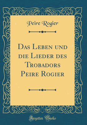 Das Leben Und Die Lieder Des Trobadors Peire Rogier (Classic Reprint) - Rogier, Peire
