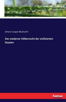 Das Moderne Volkerrecht Der Zivilisierten Staaten - Bluntschli, Johann Caspar