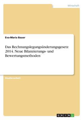 Das Rechnungslegungsanderungsgesetz 2014. Neue Bilanzierungs- Und Bewertungsmethoden - Bauer, Eva-Maria