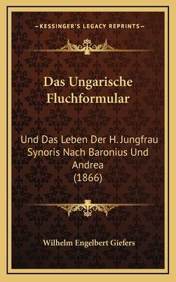 Das Ungarische Fluchformular: Und Das Leben Der H. Jungfrau Synoris Nach Baronius Und Andrea (1866) - Giefers, Wilhelm Engelbert