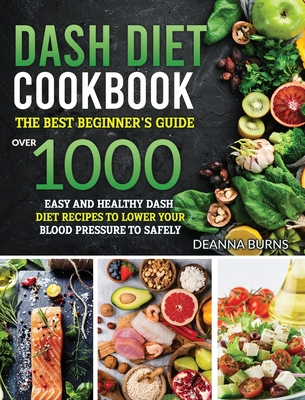 Dash Diet Cookbook: The best beginner's guide, over 1000 Easy and Healthy Dash Diet recipes to Lower your Blood Pressure to Safely and Healthily - Burns, Deanna