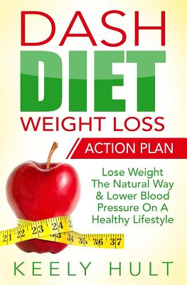 Dash Diet: Dash Diet Weight Loss Action Plan: Lose Weight the Natural Way & Lower Blood Pressure on a Healthy Lifestyle - Hult, Keely