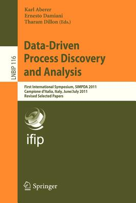 Data-Driven Process Discovery and Analysis: First International Symposium, SIMPDA 2011, Campione D'Italia, Italy, June 29 - July 1, 2011, Revised Selected Papers - Aberer, Karl (Editor), and Damiani, Ernesto (Editor), and Dillon, Tharam S. (Editor)